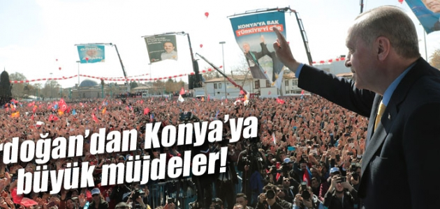 Erdoğan'dan Konya'ya büyük müjdeler!