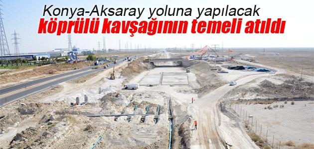 Konya-Aksaray yoluna yapılacak köprülü kavşağın temeli atıldı