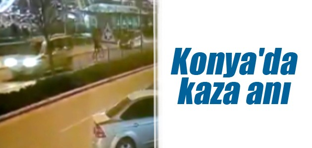 Konya'da kaza anı saniye saniye kaydedildi
