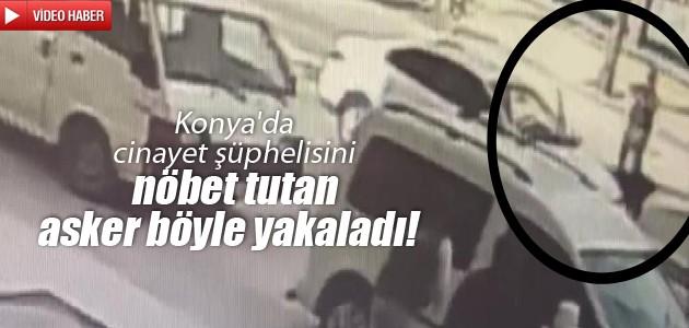 Konya'da cinayet şüphelisini nöbet tutan asker böyle yakaladı!