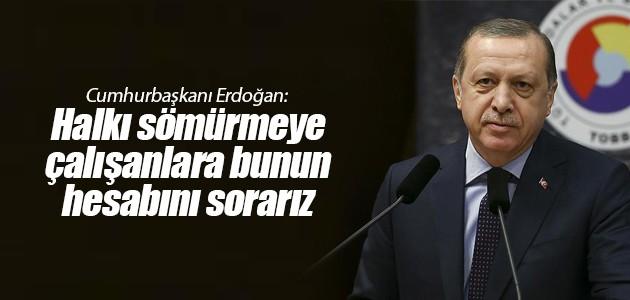 Cumhurbaşkanı Erdoğan: Halkı sömürmeye çalışanlara bunun hesabını sorarız