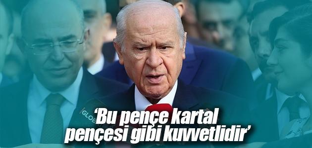 MHP Genel Başkanı Bahçeli: Bu pençe kartal pençesi gibi kuvvetlidir