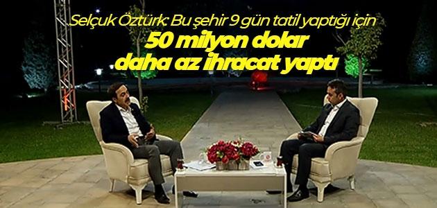 Selçuk Öztürk: Bu şehir 9 gün tatil yaptığı için 50 milyon dolar daha az ihracat yaptı