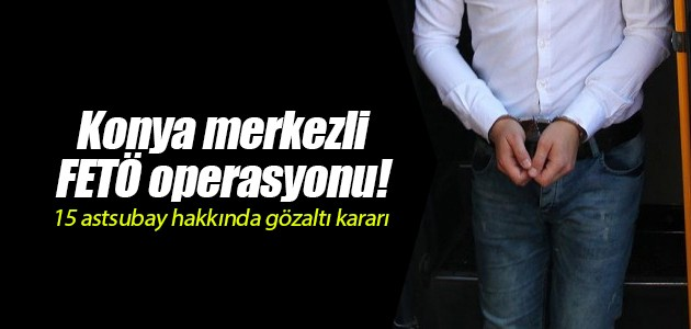 Konya merkezli FETÖ operasyonu! 15 astsubay hakkında gözaltı kararı