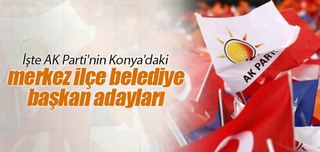 İşte AK Parti'nin Konya'daki merkez ilçe belediye başkan adayları