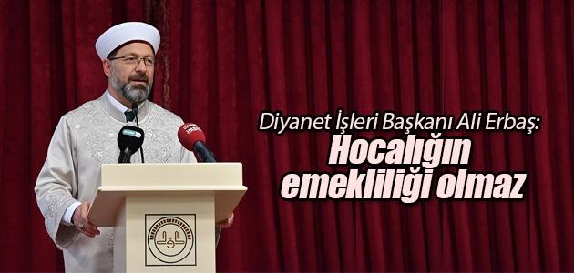 Diyanet İşleri Başkanı Ali Erbaş: Hocalığın emekliliği olmaz