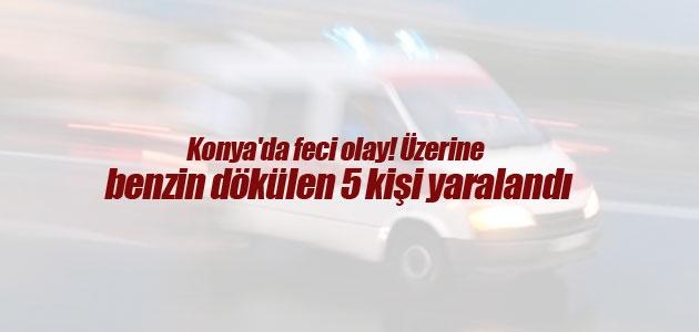 Konya'da feci olay! Üzerine benzin dökülen 5 kişi yaralandı