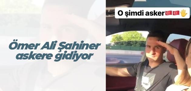 Ömer Ali Şahiner askere gidiyor