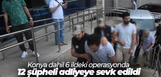 Konya dahil 6 ildeki operasyonda 12 şüpheli adliyeye sevk edildi