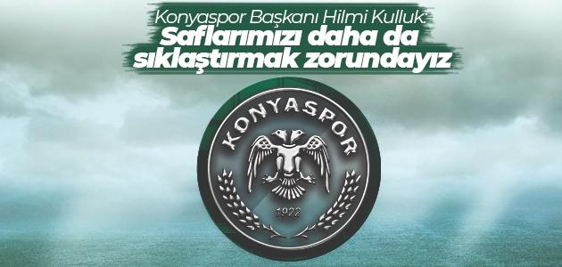 Konyaspor Başkanı Hilmi Kulluk: Saflarımızı daha da sıklaştırmak zorundayız