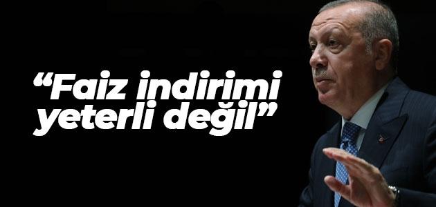 Erdoğan: Faiz indirimi yeterli değil