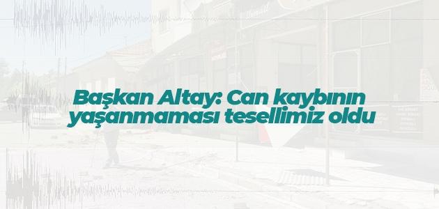 Başkan Altay: Can kaybının yaşanmaması tesellimiz oldu