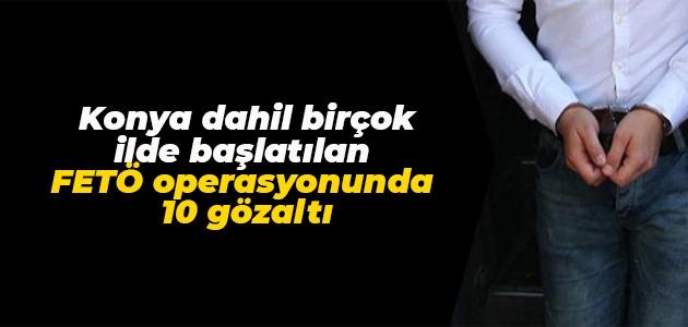Konya dahil birçok ilde başlatılan FETÖ operasyonunda 10 gözaltı
