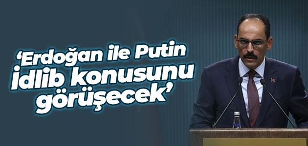 Cumhurbaşkanlığı Sözcüsü Kalın: Erdoğan ile Putin İdlib konusunu görüşecek