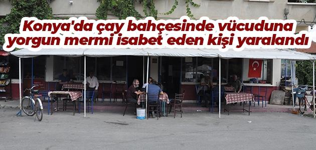 Konya'da çay bahçesinde vücuduna yorgun mermi isabet eden kişi yaralandı