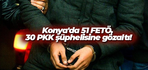 Konya'da 51 FETÖ, 30 PKK şüphelisine gözaltı!