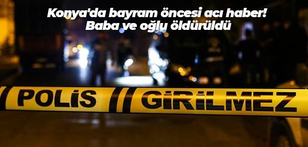 Konya'da bayram öncesi acı haber! Baba ve oğlu öldürüldü