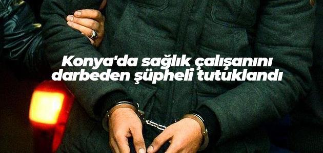 Konya'da sağlık çalışanını darbeden şüpheli tutuklandı