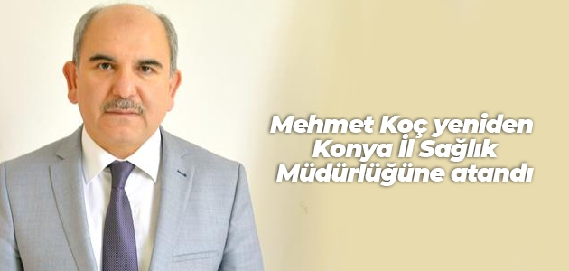Mehmet Koç yeniden Konya İl Sağlık Müdürlüğüne atandı